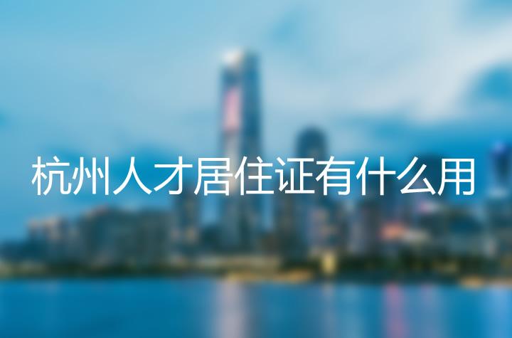 杭州市人才居住证有什么用